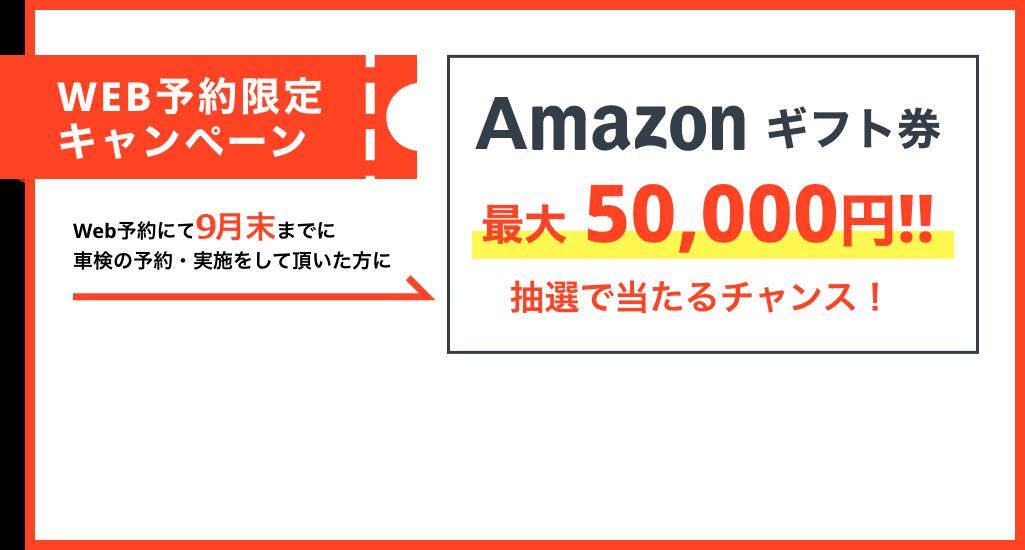 WEB予約限定キャンペーン Web予約にて9月末までに車検の予約・実施をして頂いた方にamazonギフト券最大50,000円!!抽選で当たるチャンス!